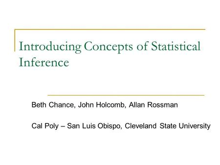 Introducing Concepts of Statistical Inference Beth Chance, John Holcomb, Allan Rossman Cal Poly – San Luis Obispo, Cleveland State University.
