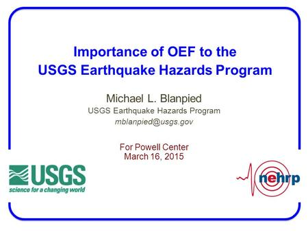 Importance of OEF to the USGS Earthquake Hazards Program Michael L. Blanpied USGS Earthquake Hazards Program For Powell Center March.