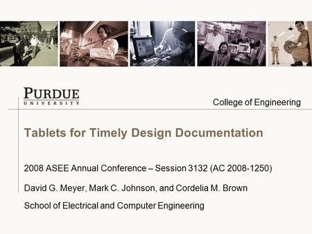 College of Engineering Tablets for Timely Design Documentation 2008 ASEE Annual Conference – Session 3132 (AC 2008-1250) David G. Meyer, Mark C. Johnson,