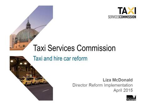 Taxi Services Commission Taxi and hire car reform Liza McDonald Director Reform Implementation April 2015.