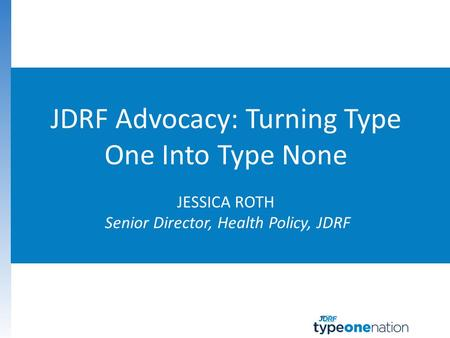 JDRF Advocacy: Advancing Life- Changing Therapies
