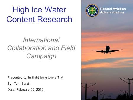 Federal Aviation Administration Presented to: In-flight Icing Users TIM By: Tom Bond Date: February 25, 2015 High Ice Water Content Research International.