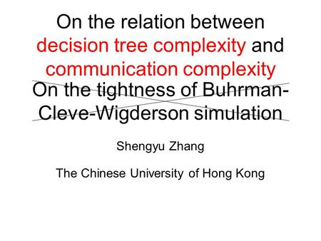 On the tightness of Buhrman- Cleve-Wigderson simulation Shengyu Zhang The Chinese University of Hong Kong On the relation between decision tree complexity.