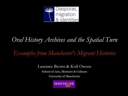 Oral History Archives and the Spatial Turn Examples from Manchester's Migrant Histories Laurence Brown & Kofi Owusu School of Arts, Histories & Cultures.