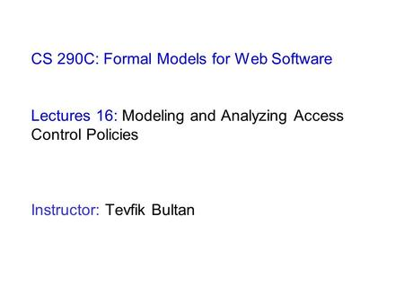 CS 290C: Formal Models for Web Software Lectures 16: Modeling and Analyzing Access Control Policies Instructor: Tevfik Bultan.