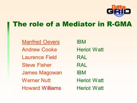 The role of a Mediator in R-GMA Manfred Oevers IBM Andrew Cooke Heriot Watt Laurence Field RAL Steve Fisher RAL James Magowan IBM Werner Nutt Heriot Watt.