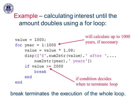 Example – calculating interest until the amount doubles using a for loop: will calculate up to 1000 years, if necessary if condition decides when to terminate.