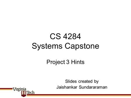 CS 4284 Systems Capstone Project 3 Hints Slides created by Jaishankar Sundararaman.