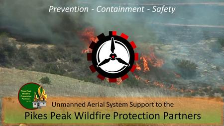 Prevention - Containment - Safety Unmanned Aerial System Support to the Pikes Peak Wildfire Protection Partners.