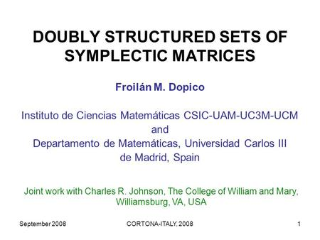 September 2008CORTONA-ITALY, 20081 DOUBLY STRUCTURED SETS OF SYMPLECTIC MATRICES Froilán M. Dopico Instituto de Ciencias Matemáticas CSIC-UAM-UC3M-UCM.