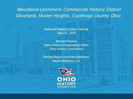 Woodland-Larchmere Commercial Historic District Cleveland, Shaker Heights, Cuyahoga County, Ohio National Register Public Hearing May 21, 2015 Barbara.