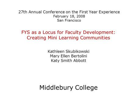 27th Annual Conference on the First Year Experience February 18, 2008 San Francisco FYS as a Locus for Faculty Development: Creating Mini Learning Communities.