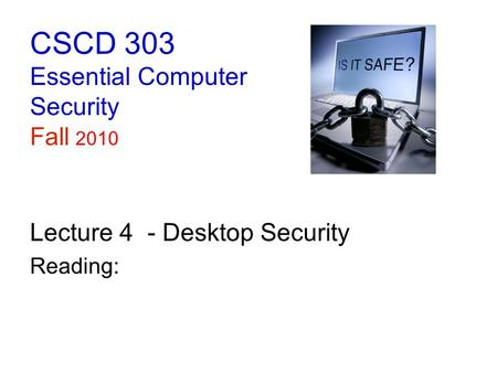 CSCD 303 Essential Computer Security Fall 2010 Lecture 4 - Desktop Security Reading: