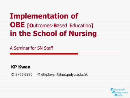 KP Kwan KP Kwan  2766 6320  Implementation of OBE [Outcomes-Based Education] in the School of Nursing A Seminar for SN Staff.