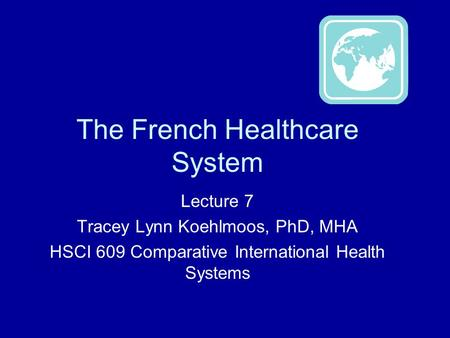 The French Healthcare System Lecture 7 Tracey Lynn Koehlmoos, PhD, MHA HSCI 609 Comparative International Health Systems.