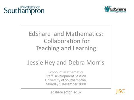 EdShare and Mathematics: Collaboration for Teaching and Learning Jessie Hey and Debra Morris School of Mathematics Staff Development Session University.