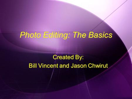 Photo Editing: The Basics Created By: Bill Vincent and Jason Chwirut Created By: Bill Vincent and Jason Chwirut.