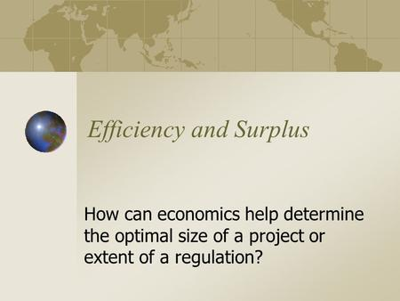 Efficiency and Surplus How can economics help determine the optimal size of a project or extent of a regulation?