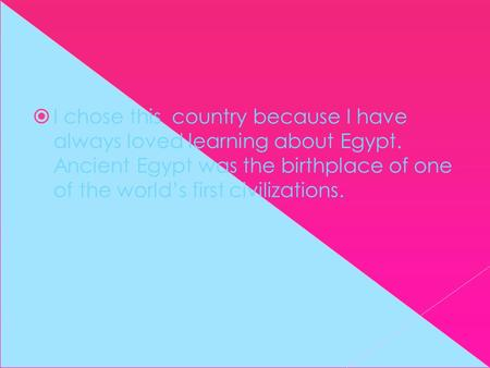  I chose this country because I have always loved learning about Egypt. Ancient Egypt was the birthplace of one of the world's first civilizations.
