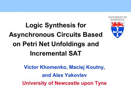 Logic Synthesis for Asynchronous Circuits Based on Petri Net Unfoldings and Incremental SAT Victor Khomenko, Maciej Koutny, and Alex Yakovlev University.