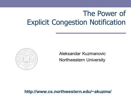The Power of Explicit Congestion Notification Aleksandar Kuzmanovic Northwestern University