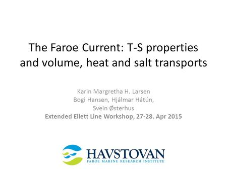 The Faroe Current: T-S properties and volume, heat and salt transports Karin Margretha H. Larsen Bogi Hansen, Hjálmar Hátún, Svein Østerhus Extended Ellett.