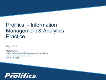 Prolifics - Information Management & Analytics Practice Feb, 2015 Mark Rowan Head, Information Management and Analytics 416-570-6228.