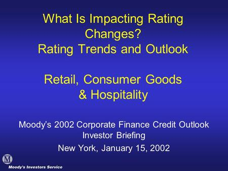What Is Impacting Rating Changes? Rating Trends and Outlook Retail, Consumer Goods & Hospitality Moody's 2002 Corporate Finance Credit Outlook Investor.