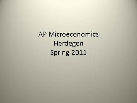 AP Microeconomics Herdegen Spring 2011. Mr. Herdegen – voted by seniors as most likely to be a nerd in high school (multiple times) Truth: My mom said.