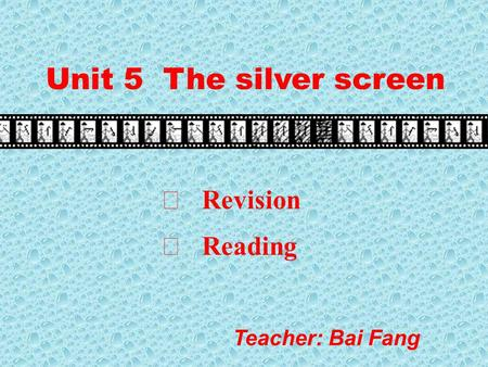 Unit 5 The silver screen Teacher: Bai Fang Ⅰ Revision Ⅱ Reading.