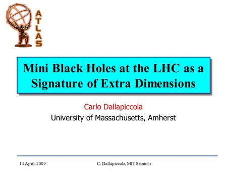 14 April, 2009C. Dallapiccola, MIT Seminar Mini Black Holes at the LHC as a Signature of Extra Dimensions Carlo Dallapiccola University of Massachusetts,