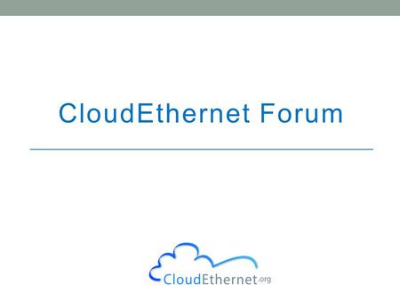 CloudEthernet Forum. 2 Cloud Services Market MEF drove $50B Carrier Ethernet market CEF has similar ambitions for CloudEthernet CEF wants open standards.