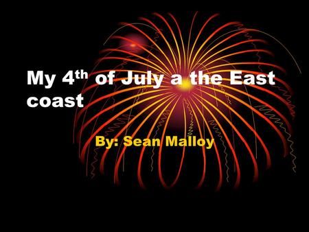 My 4 th of July a the East coast By: Sean Malloy.