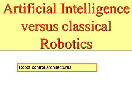 Artificial Intelligence versus classical Robotics All robot control architectures are build on some ideas of Artificial Intelligence They form also, what.
