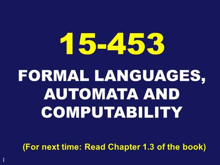 1 FORMAL LANGUAGES, AUTOMATA AND COMPUTABILITY 15-453 (For next time: Read Chapter 1.3 of the book)