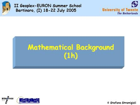© Stefano Stramigioli II Geoplex-EURON Summer School Bertinoro, (I) 18-22 July 2005 Mathematical Background (1h)