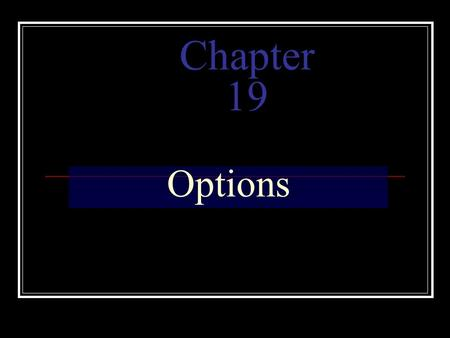 Chapter 19 Options. Define options and discuss why they are used. Describe how options work and give some basic strategies. Explain the valuation of options.