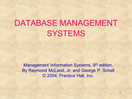 1 DATABASE MANAGEMENT SYSTEMS Management Information Systems, 9 th edition, By Raymond McLeod, Jr. and George P. Schell © 2004, Prentice Hall, Inc.