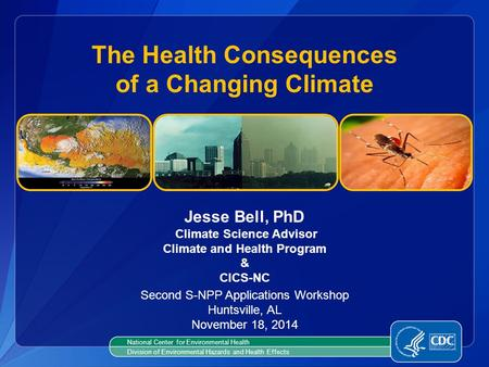 Jesse Bell, PhD Climate Science Advisor Climate and Health Program & CICS-NC The Health Consequences of a Changing Climate National Center for Environmental.