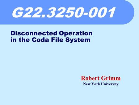 G22.3250-001 Robert Grimm New York University Disconnected Operation in the Coda File System.