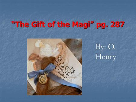 """The Gift of the Magi"" pg. 287 By: O. Henry Meet the Author (5 min) Please take out a piece of paper. Please take out a piece of paper. Date it, and."