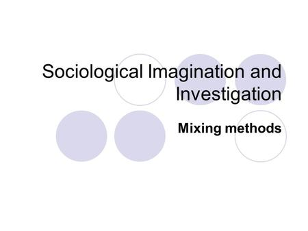 Sociological Imagination and Investigation Mixing methods.