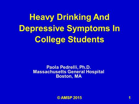 Paola Pedrelli, Ph.D. Massachusetts General Hospital Boston, MA Heavy Drinking And Depressive Symptoms In College Students 1© AMSP 2015.