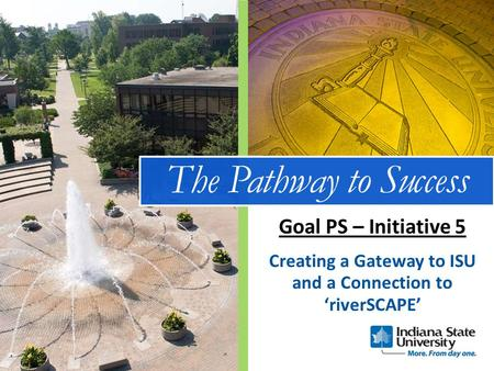 The Pathway to Success Creating a Gateway to ISU and a Connection to 'riverSCAPE' Goal PS – Initiative 5.