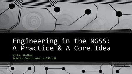 Engineering in the NGSS: A Practice & A Core Idea Vickei Hrdina Science Coordinator – ESD 112.