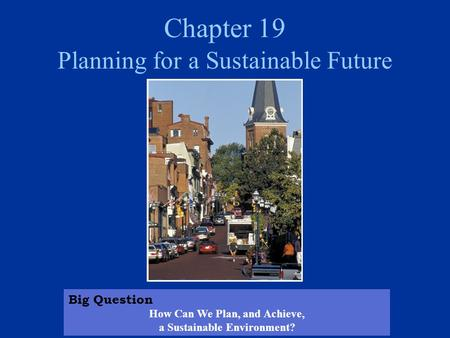 Chapter 19 Planning for a Sustainable Future Big Question How Can We Plan, and Achieve, a Sustainable Environment?