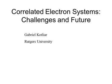 Correlated Electron Systems: Challenges and Future Gabriel Kotliar Rutgers University.