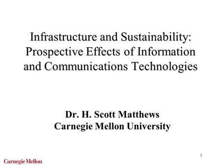 1 Infrastructure and Sustainability: Prospective Effects of Information and Communications Technologies Dr. H. Scott Matthews Carnegie Mellon University.