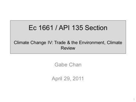 Ec 1661 / API 135 Section Climate Change IV: Trade & the Environment, Climate Review Gabe Chan April 29, 2011 1.