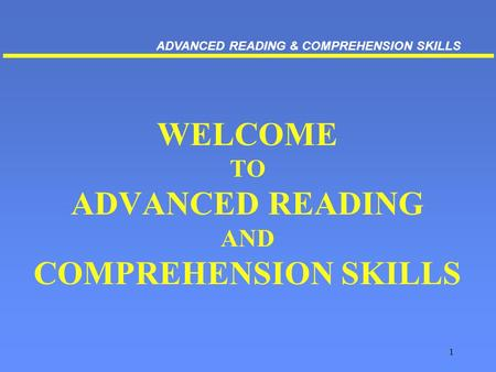 1 WELCOME TO ADVANCED READING AND COMPREHENSION SKILLS ADVANCED READING & COMPREHENSION SKILLS.